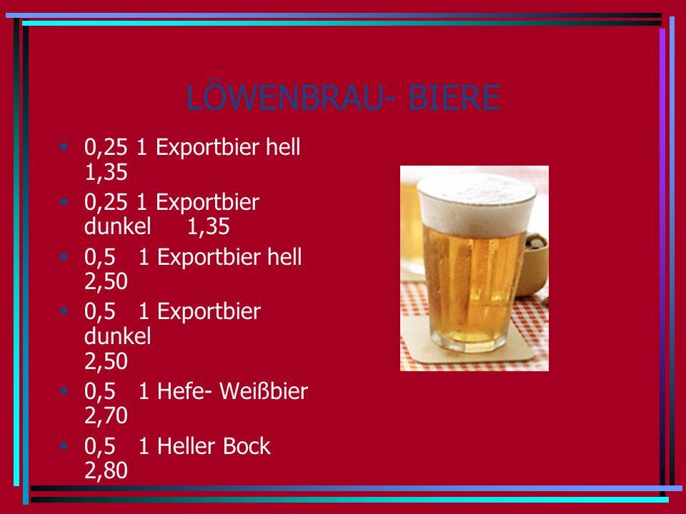 LÖWENBRAU- BIERE 0,25 1 Exportbier hell 1,35 0,25 1 Exportbier dunkel 1,35 0,5 1 Exportbier hell 2,50 0,5 1 Exportbier dunkel 2,50 0,5 1 Hefe- Weißbier 2,70 0,5 1 Heller Bock 2,80