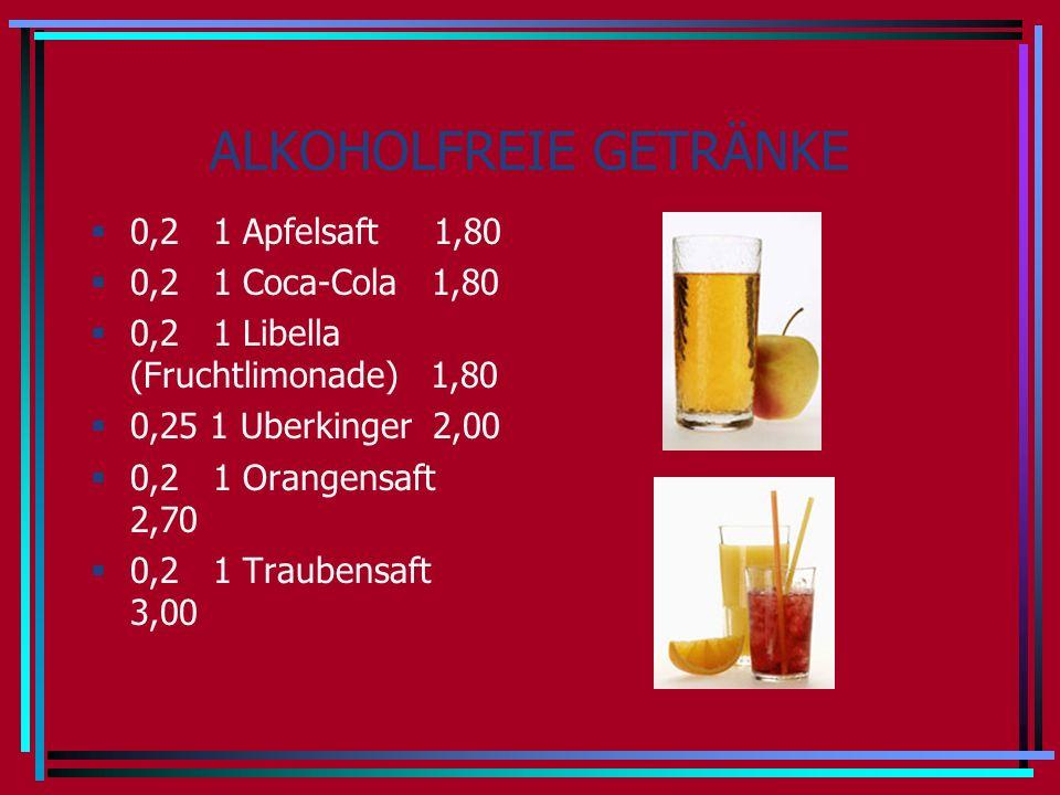 ALKOHOLFREIE GETRÄNKE 0,2 1 Apfelsaft 1,80 0,2 1 Coca-Cola 1,80 0,2 1 Libella (Fruchtlimonade) 1,80 0,25 1 Uberkinger 2,00 0,2 1 Orangensaft 2,70 0,2