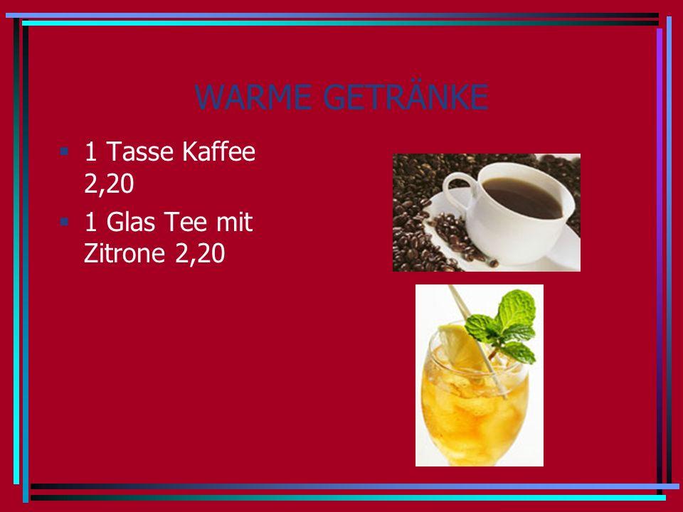 WARME GETRÄNKE 1 Tasse Kaffee 2,20 1 Glas Tee mit Zitrone 2,20