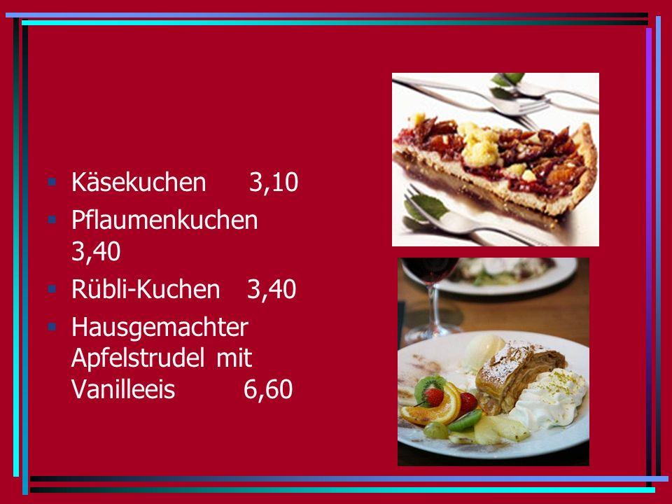 Käsekuchen 3,10 Pflaumenkuchen 3,40 Rübli-Kuchen 3,40 Hausgemachter Apfelstrudel mit Vanilleeis 6,60