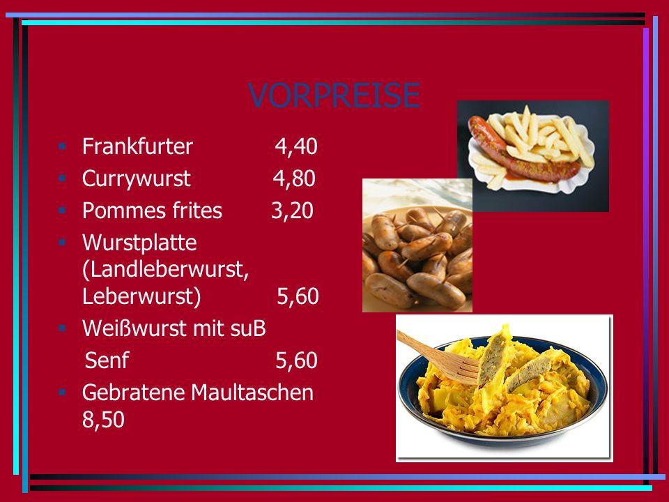 VORPREISE Frankfurter 4,40 Currywurst 4,80 Pommes frites 3,20 Wurstplatte (Landleberwurst, Leberwurst) 5,60 Weißwurst mit suB Senf 5,60 Gebratene Maultaschen 8,50