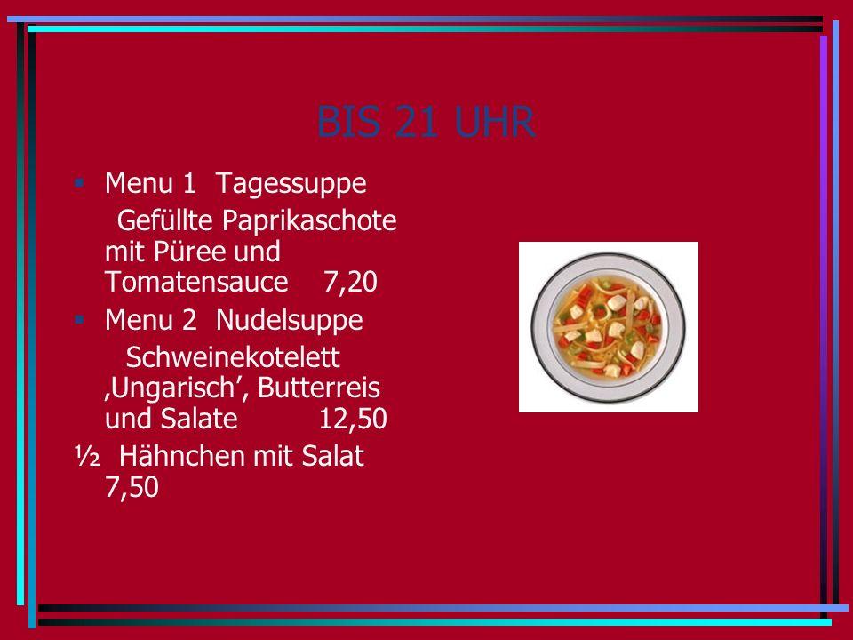 BIS 21 UHR Menu 1 Tagessuppe Gefüllte Paprikaschote mit Püree und Tomatensauce 7,20 Menu 2 Nudelsuppe Schweinekotelett Ungarisch, Butterreis und Salate 12,50 ½ Hähnchen mit Salat 7,50