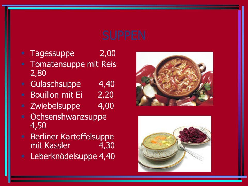 SUPPEN Tagessuppe 2,00 Tomatensuppe mit Reis 2,80 Gulaschsuppe 4,40 Bouillon mit Ei 2,20 Zwiebelsuppe 4,00 Ochsenshwanzsuppe 4,50 Berliner Kartoffelsuppe mit Kassler 4,30 Leberknödelsuppe 4,40