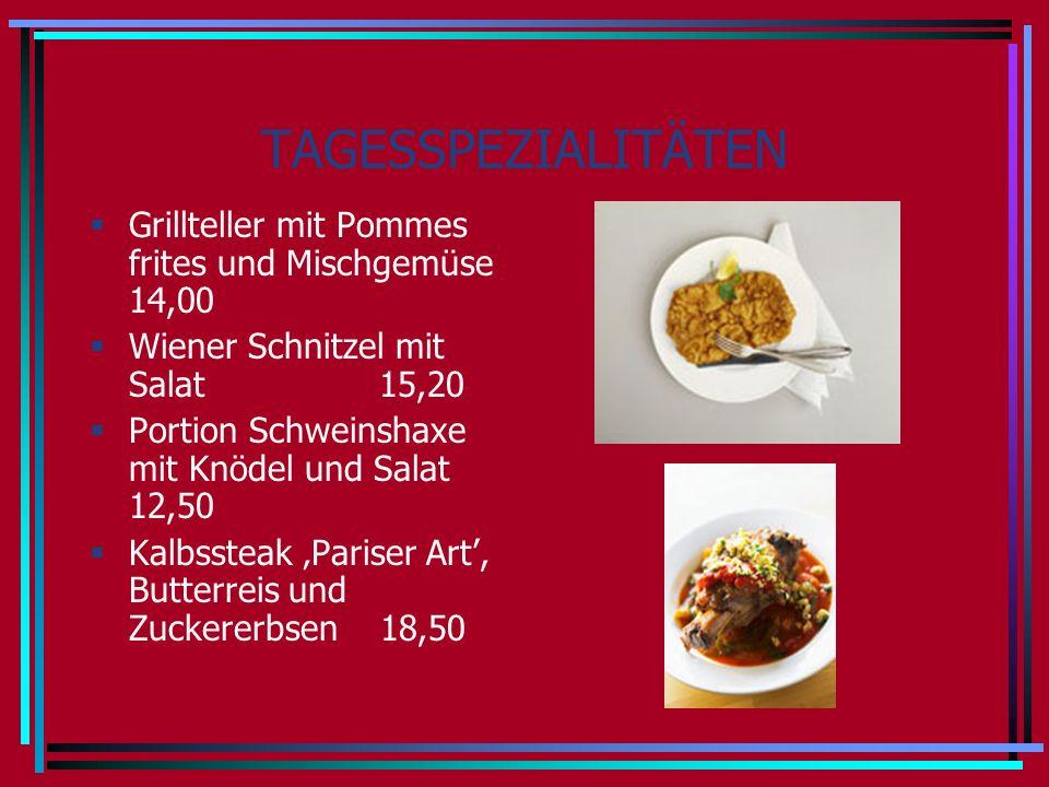 TAGESSPEZIALITÄTEN Grillteller mit Pommes frites und Mischgemüse 14,00 Wiener Schnitzel mit Salat 15,20 Portion Schweinshaxe mit Knödel und Salat 12,50 Kalbssteak Pariser Art, Butterreis und Zuckererbsen 18,50