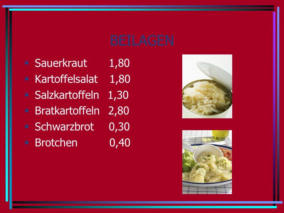 BEILAGEN Sauerkraut 1,80 Kartoffelsalat 1,80 Salzkartoffeln 1,30 Bratkartoffeln 2,80 Schwarzbrot 0,30 Brotchen 0,40
