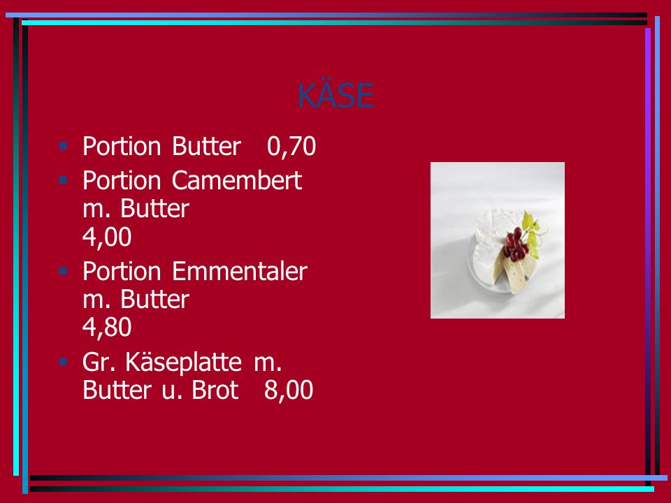 KÄSE Portion Butter 0,70 Portion Camembert m. Butter 4,00 Portion Emmentaler m.