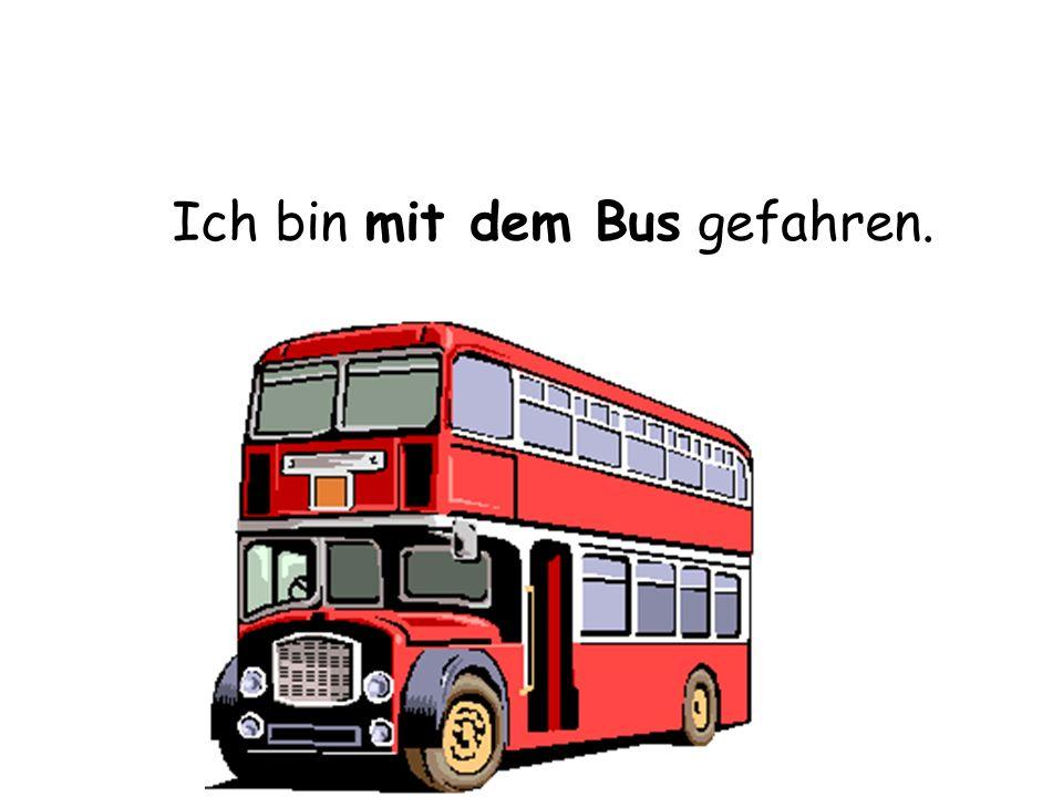 Ich bin mit dem Bus gefahren.