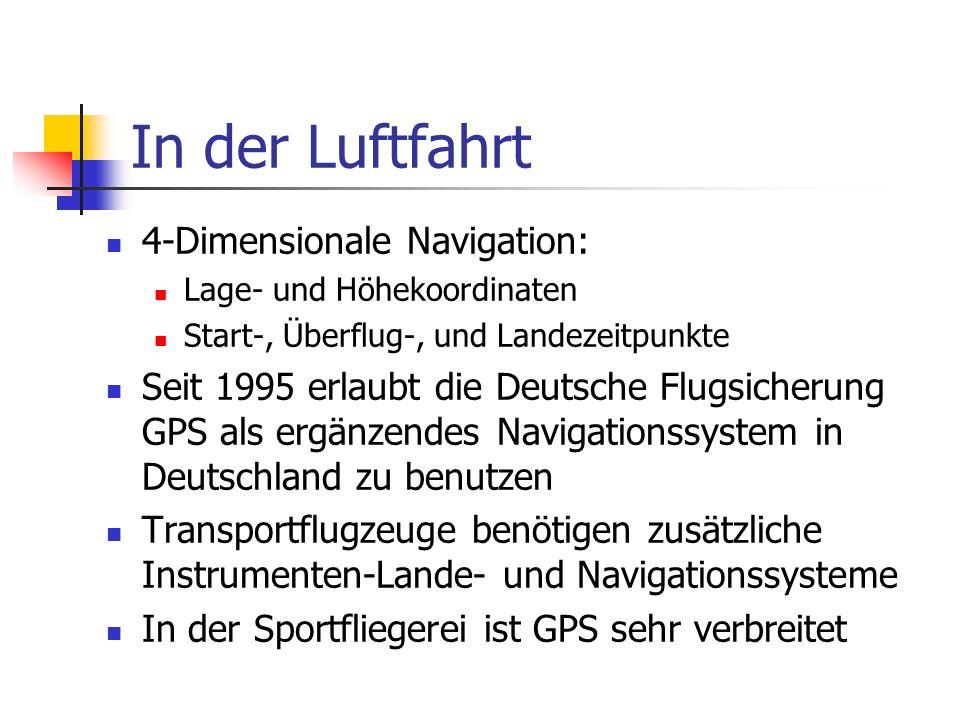 In der Luftfahrt 4-Dimensionale Navigation: Lage- und Höhekoordinaten Start-, Überflug-, und Landezeitpunkte Seit 1995 erlaubt die Deutsche Flugsicherung GPS als ergänzendes Navigationssystem in Deutschland zu benutzen Transportflugzeuge benötigen zusätzliche Instrumenten-Lande- und Navigationssysteme In der Sportfliegerei ist GPS sehr verbreitet