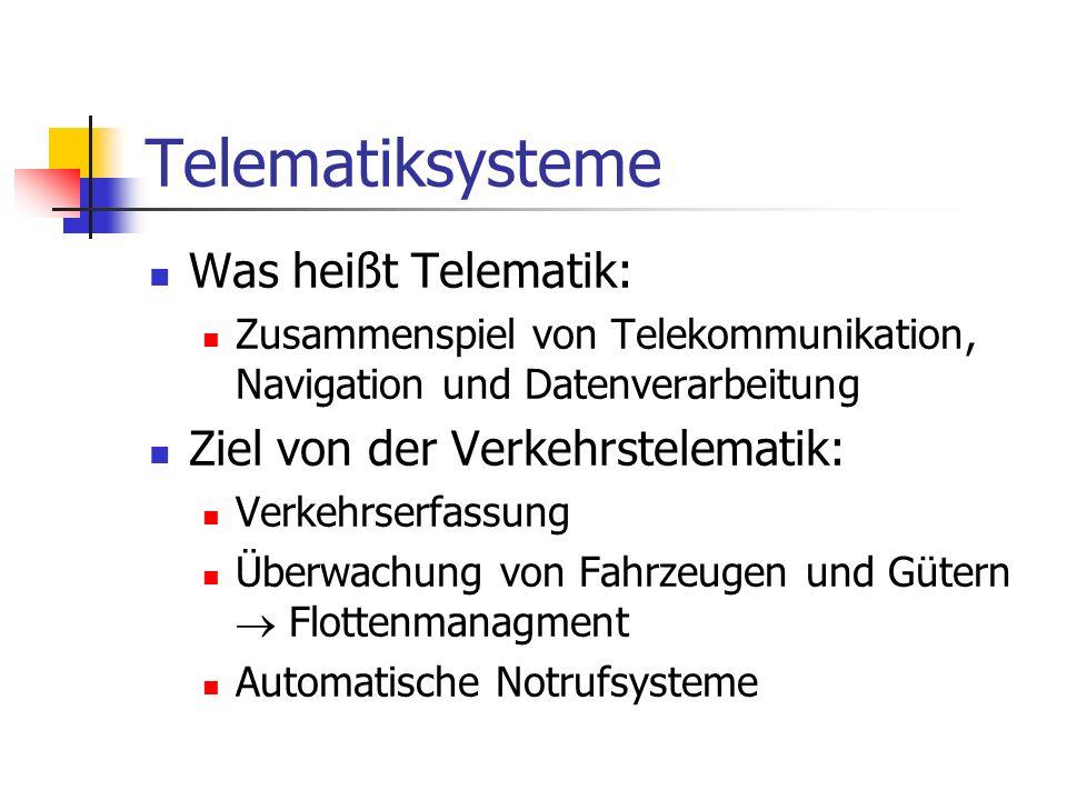 Telematiksysteme Was heißt Telematik: Zusammenspiel von Telekommunikation, Navigation und Datenverarbeitung Ziel von der Verkehrstelematik: Verkehrserfassung Überwachung von Fahrzeugen und Gütern Flottenmanagment Automatische Notrufsysteme
