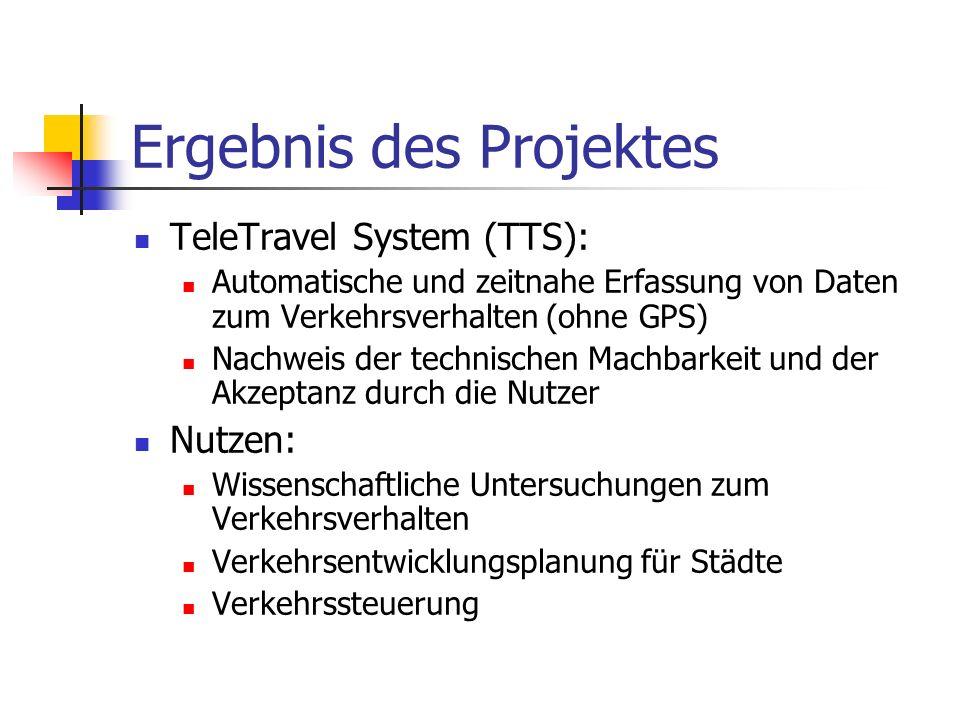 Ergebnis des Projektes TeleTravel System (TTS): Automatische und zeitnahe Erfassung von Daten zum Verkehrsverhalten (ohne GPS) Nachweis der technischen Machbarkeit und der Akzeptanz durch die Nutzer Nutzen: Wissenschaftliche Untersuchungen zum Verkehrsverhalten Verkehrsentwicklungsplanung für Städte Verkehrssteuerung