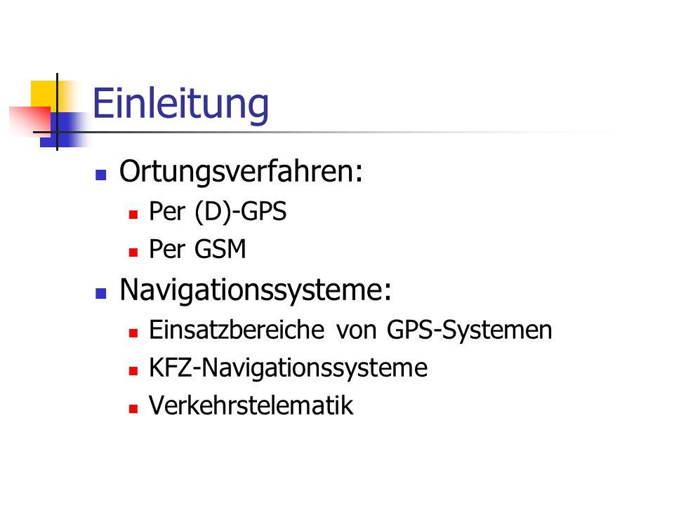 Einleitung Ortungsverfahren: Per (D)-GPS Per GSM Navigationssysteme: Einsatzbereiche von GPS-Systemen KFZ-Navigationssysteme Verkehrstelematik