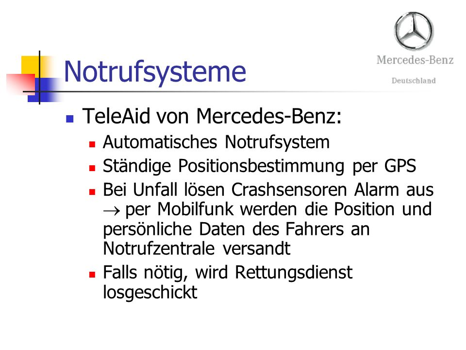 Notrufsysteme TeleAid von Mercedes-Benz: Automatisches Notrufsystem Ständige Positionsbestimmung per GPS Bei Unfall lösen Crashsensoren Alarm aus per Mobilfunk werden die Position und persönliche Daten des Fahrers an Notrufzentrale versandt Falls nötig, wird Rettungsdienst losgeschickt