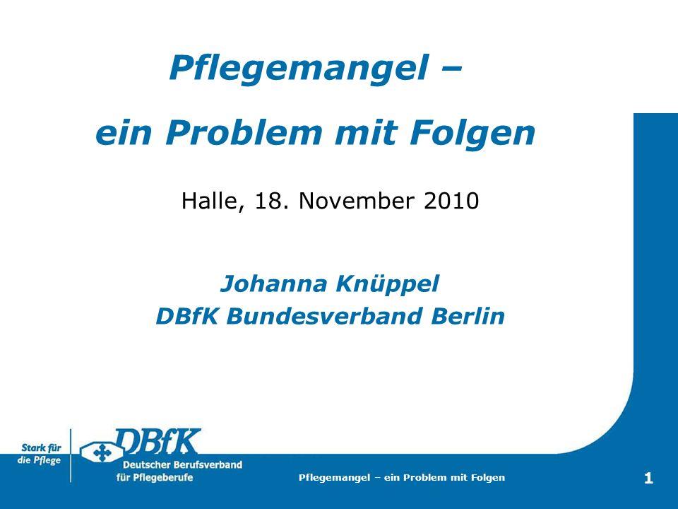 Pflegemangel – ein Problem mit Folgen 1 Halle, 18. November 2010 Johanna Knüppel DBfK Bundesverband Berlin