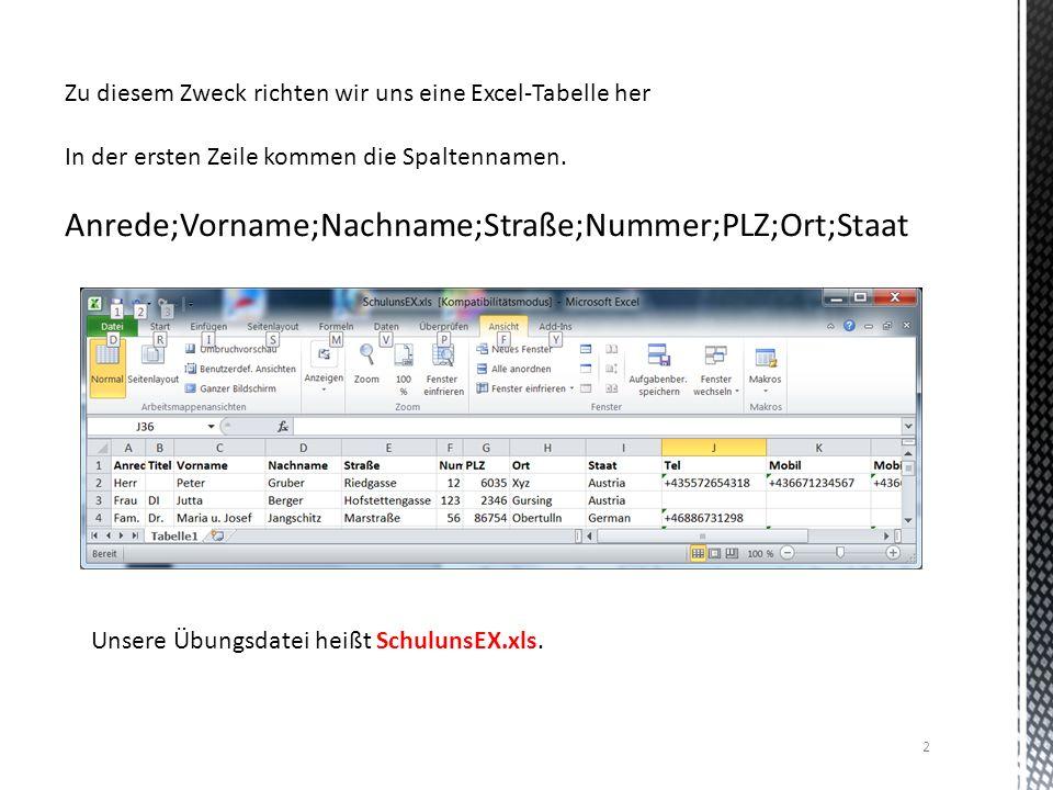 2 Zu diesem Zweck richten wir uns eine Excel-Tabelle her In der ersten Zeile kommen die Spaltennamen. Anrede;Vorname;Nachname;Straße;Nummer;PLZ;Ort;St