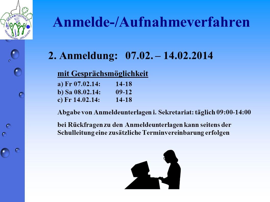Anmelde-/Aufnahmeverfahren 2. Anmeldung: 07.02. – 14.02.2014 mit Gesprächsmöglichkeit a) Fr 07.02.14:14-18 b) Sa 08.02.14:09-12 c) Fr 14.02.14:14-18 A