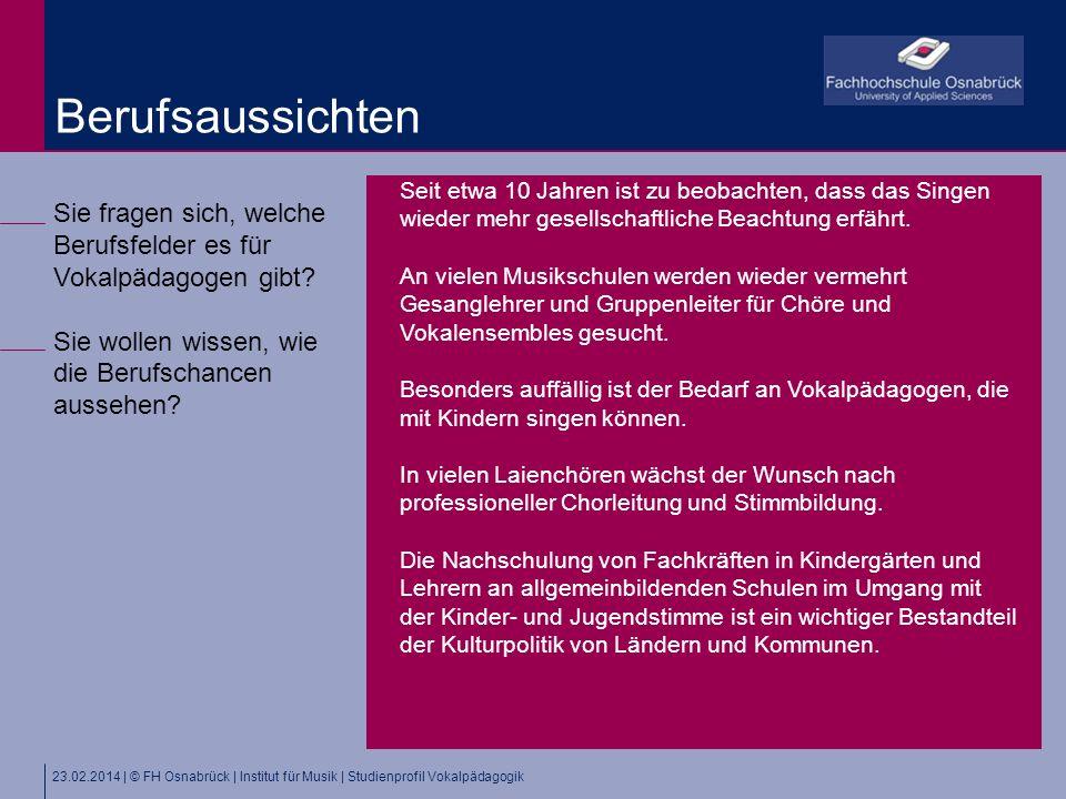 23.02.2014 | © FH Osnabrück | Institut für Musik | Studienprofil Vokalpädagogik Sie fragen sich, welche Berufsfelder es für Vokalpädagogen gibt.