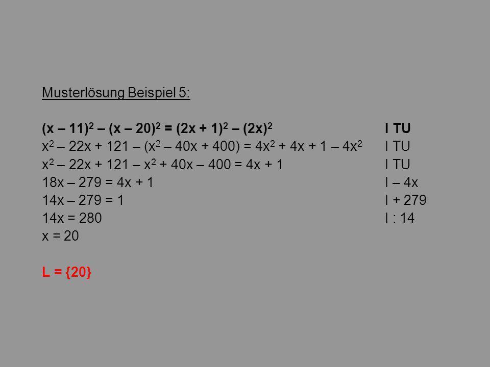 Musterlösung Beispiel 5: (x – 11) 2 – (x – 20) 2 = (2x + 1) 2 – (2x) 2 I TU x 2 – 22x + 121 – (x 2 – 40x + 400) = 4x 2 + 4x + 1 – 4x 2 I TU x 2 – 22x + 121 – x 2 + 40x – 400 = 4x + 1 I TU 18x – 279 = 4x + 1 I – 4x 14x – 279 = 1I + 279 14x = 280I : 14 x = 20 L = {20}
