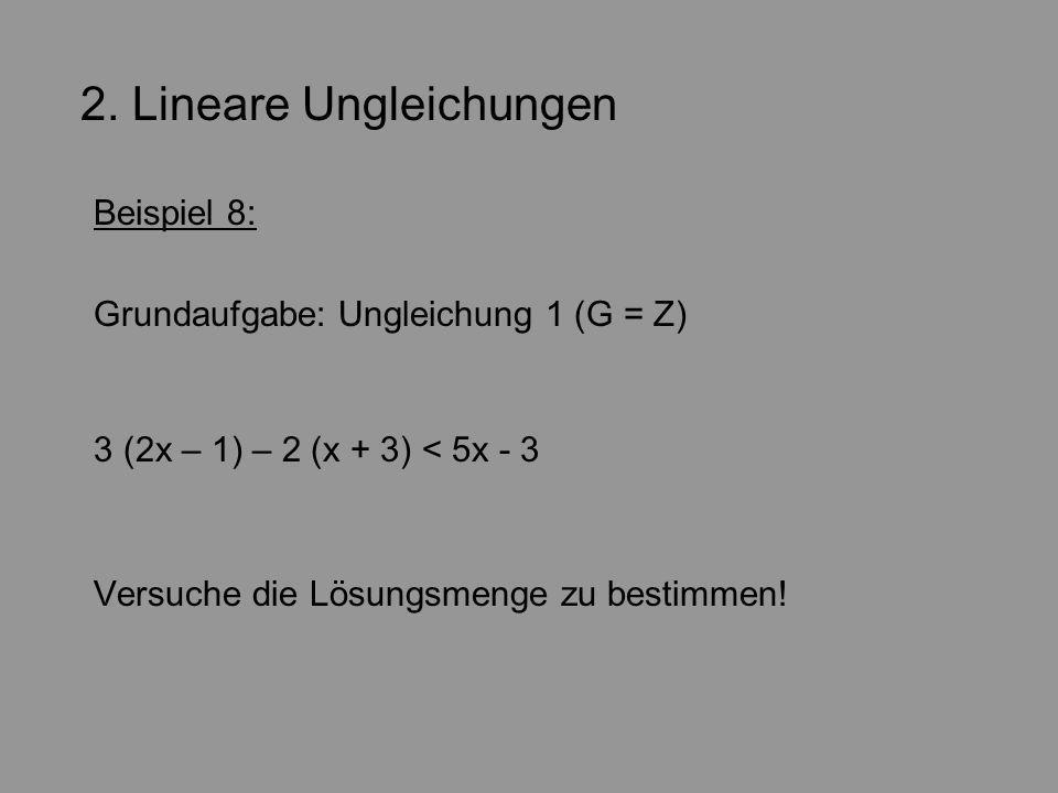 2. Lineare Ungleichungen Beispiel 8: Grundaufgabe: Ungleichung 1 (G = Z) 3 (2x – 1) – 2 (x + 3) < 5x - 3 Versuche die Lösungsmenge zu bestimmen!