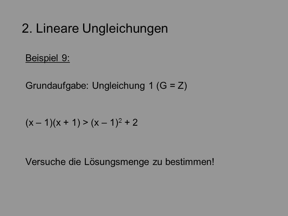 2. Lineare Ungleichungen Beispiel 9: Grundaufgabe: Ungleichung 1 (G = Z) (x – 1)(x + 1) > (x – 1) 2 + 2 Versuche die Lösungsmenge zu bestimmen!