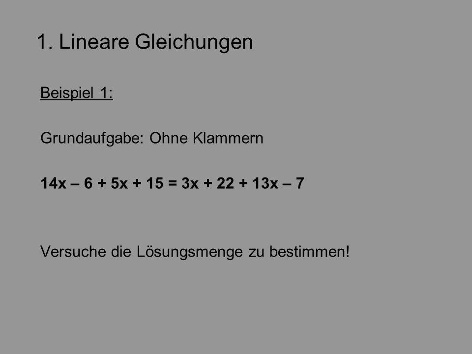 1. Lineare Gleichungen Beispiel 1: Grundaufgabe: Ohne Klammern 14x – 6 + 5x + 15 = 3x + 22 + 13x – 7 Versuche die Lösungsmenge zu bestimmen!