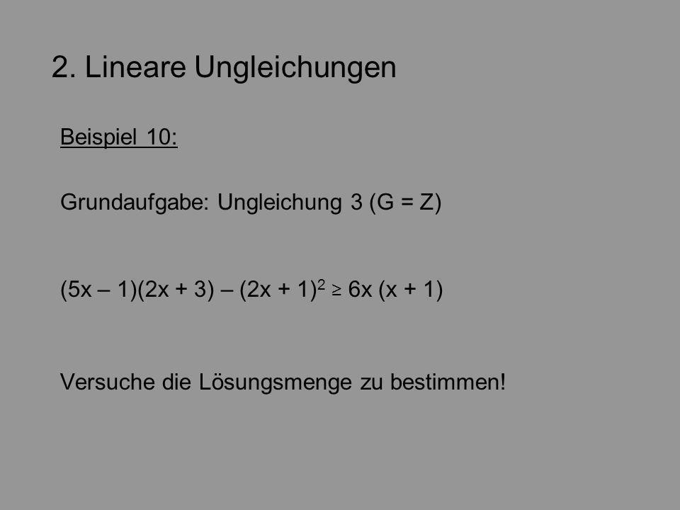 2. Lineare Ungleichungen Beispiel 10: Grundaufgabe: Ungleichung 3 (G = Z) (5x – 1)(2x + 3) – (2x + 1) 2 6x (x + 1) Versuche die Lösungsmenge zu bestim