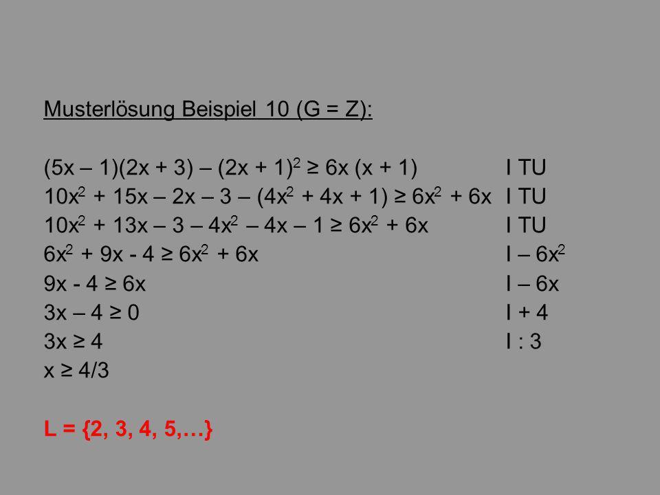 Musterlösung Beispiel 10 (G = Z): (5x – 1)(2x + 3) – (2x + 1) 2 6x (x + 1)I TU 10x 2 + 15x – 2x – 3 – (4x 2 + 4x + 1) 6x 2 + 6xI TU 10x 2 + 13x – 3 – 4x 2 – 4x – 1 6x 2 + 6x I TU 6x 2 + 9x - 4 6x 2 + 6xI – 6x 2 9x - 4 6xI – 6x 3x – 4 0I + 4 3x 4I : 3 x 4/3 L = {2, 3, 4, 5,…}