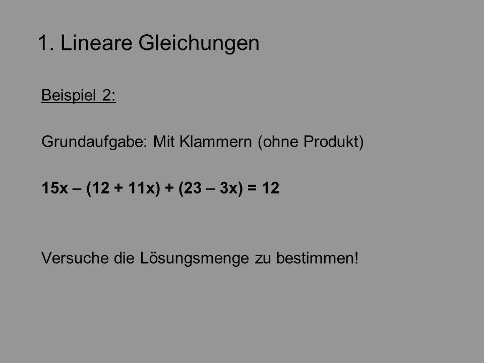 1. Lineare Gleichungen Beispiel 2: Grundaufgabe: Mit Klammern (ohne Produkt) 15x – (12 + 11x) + (23 – 3x) = 12 Versuche die Lösungsmenge zu bestimmen!