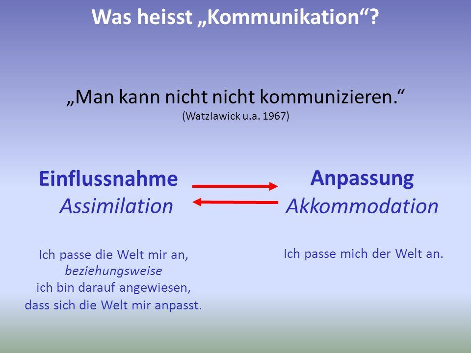 Man kann nicht nicht kommunizieren. (Watzlawick u.a. 1967) Was heisst Kommunikation? Einflussnahme Anpassung Ich passe die Welt mir an, Ich passe mich