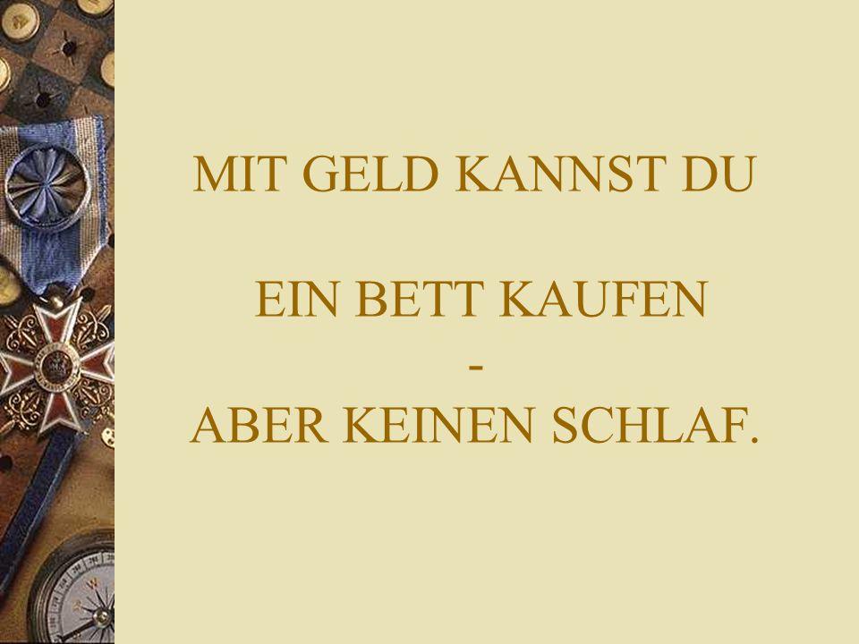MIT GELD KANNST DU EIN BETT KAUFEN - ABER KEINEN SCHLAF.
