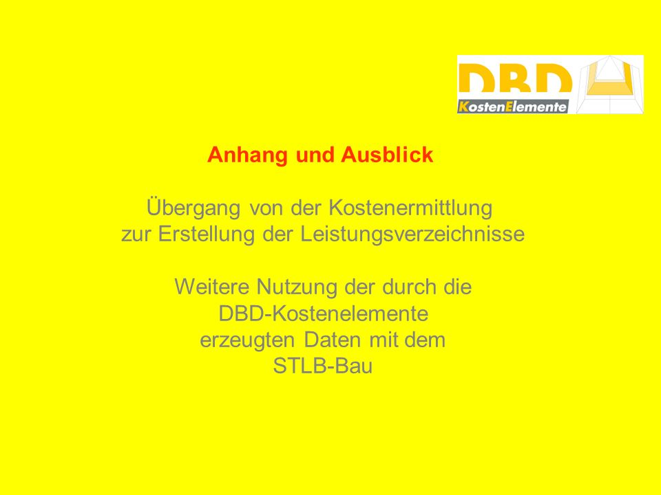 Anhang und Ausblick Übergang von der Kostenermittlung zur Erstellung der Leistungsverzeichnisse Weitere Nutzung der durch die DBD-Kostenelemente erzeugten Daten mit dem STLB-Bau