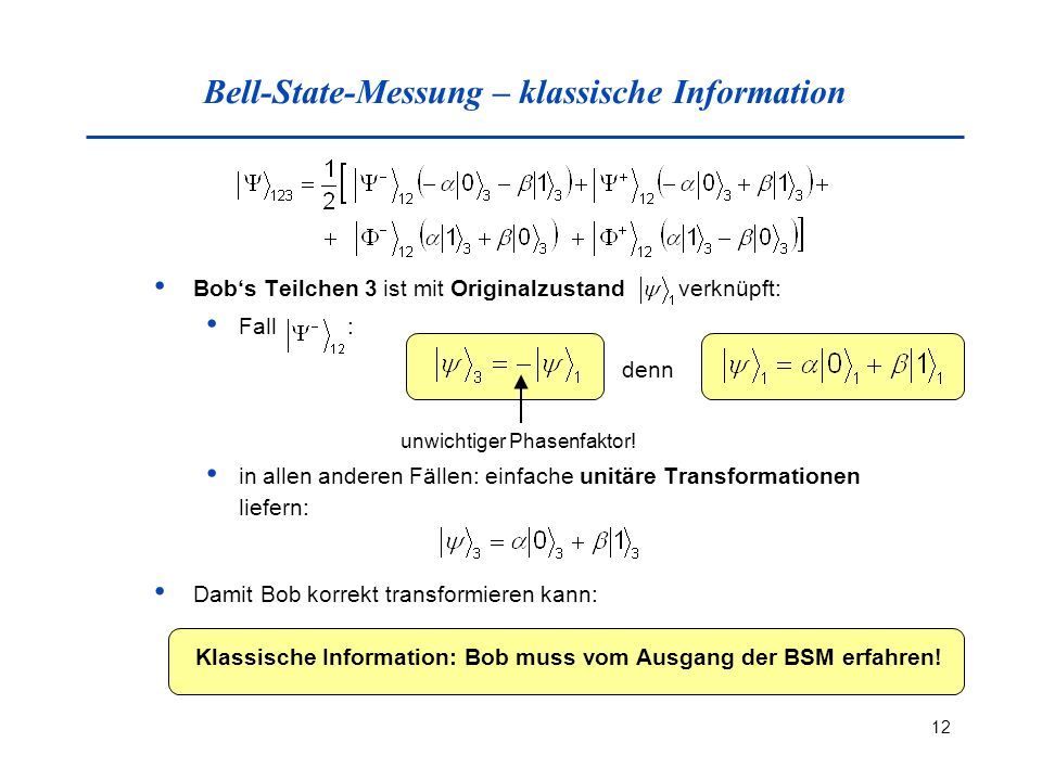 12 Bell-State-Messung – klassische Information Bobs Teilchen 3 ist mit Originalzustand verknüpft: Fall : in allen anderen Fällen: einfache unitäre Transformationen liefern: unwichtiger Phasenfaktor.