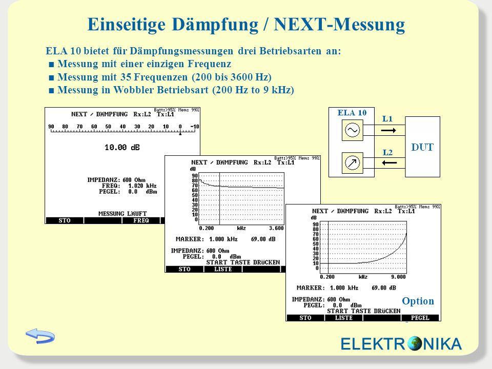 Einseitige Dämpfung / NEXT-Messung ELA 10 bietet für Dämpfungsmessungen drei Betriebsarten an: Messung mit einer einzigen Frequenz Messung mit 35 Frequenzen (200 bis 3600 Hz) Messung in Wobbler Betriebsart (200 Hz to 9 kHz) Option ELEKTR NIKA