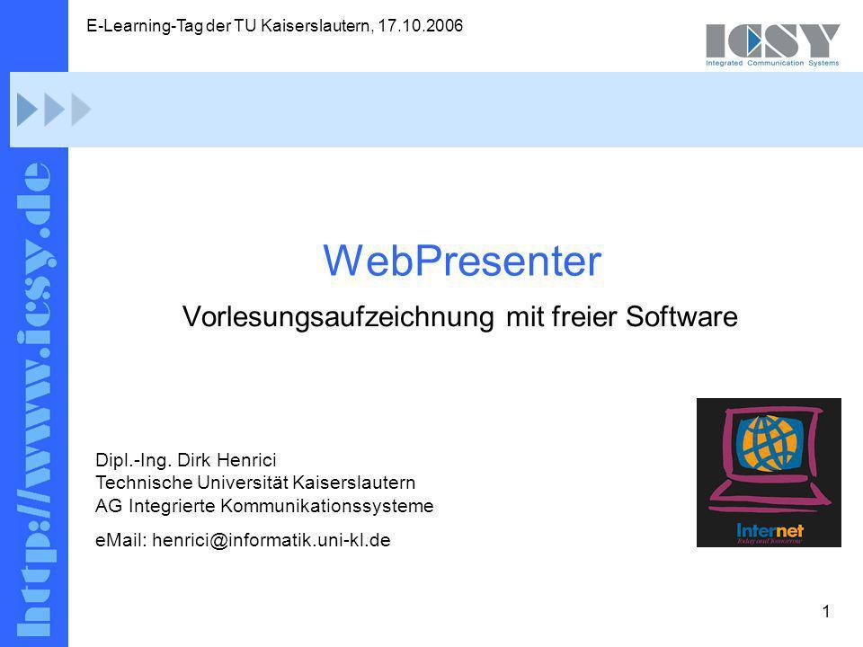1 E-Learning-Tag der TU Kaiserslautern, 17.10.2006 Dirk Henrici; AG ICSY, TU KL: WebPresenter – Vorlesungsaufzeichnung mit freier Software WebPresenter Dipl.-Ing.