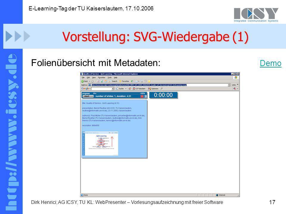 17 E-Learning-Tag der TU Kaiserslautern, 17.10.2006 Dirk Henrici; AG ICSY, TU KL: WebPresenter – Vorlesungsaufzeichnung mit freier Software Folienübersicht mit Metadaten: Demo Demo Vorstellung: SVG-Wiedergabe (1)