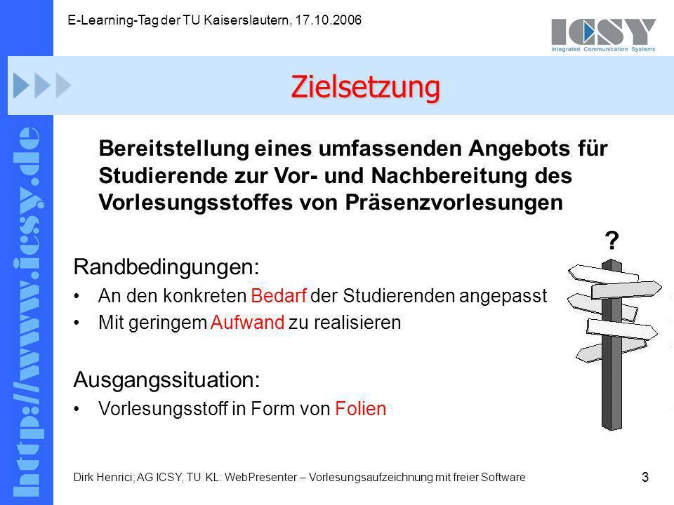3 E-Learning-Tag der TU Kaiserslautern, 17.10.2006 Dirk Henrici; AG ICSY, TU KL: WebPresenter – Vorlesungsaufzeichnung mit freier Software Bereitstellung eines umfassenden Angebots für Studierende zur Vor- und Nachbereitung des Vorlesungsstoffes von Präsenzvorlesungen Randbedingungen: An den konkreten Bedarf der Studierenden angepasst Mit geringem Aufwand zu realisieren Ausgangssituation: Vorlesungsstoff in Form von Folien Zielsetzung