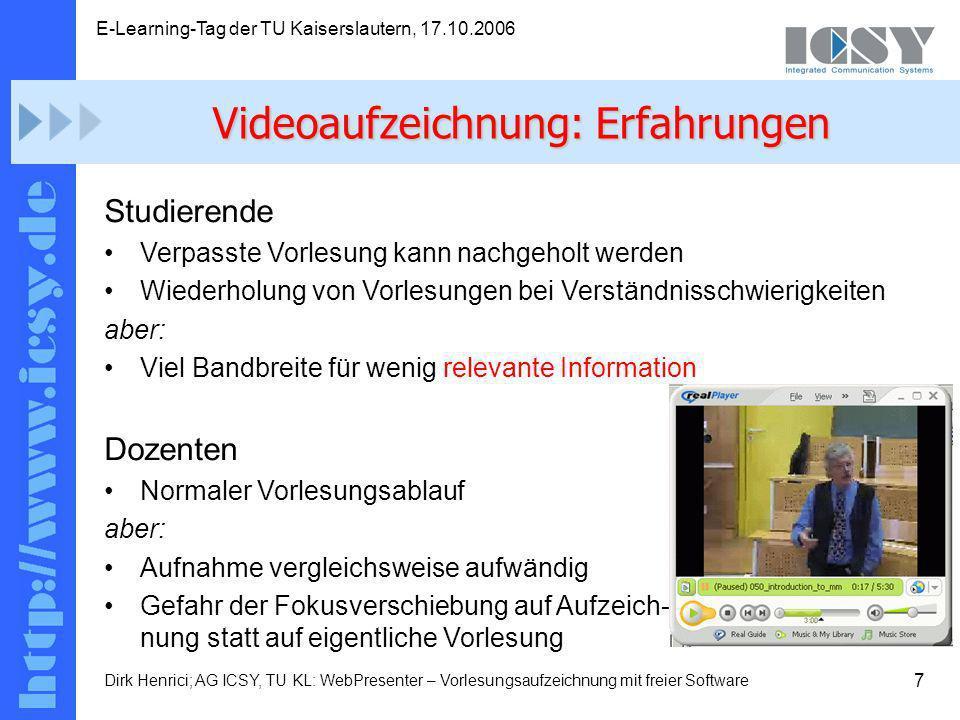 7 E-Learning-Tag der TU Kaiserslautern, 17.10.2006 Dirk Henrici; AG ICSY, TU KL: WebPresenter – Vorlesungsaufzeichnung mit freier Software Studierende Verpasste Vorlesung kann nachgeholt werden Wiederholung von Vorlesungen bei Verständnisschwierigkeiten aber: Viel Bandbreite für wenig relevante Information Dozenten Normaler Vorlesungsablauf aber: Aufnahme vergleichsweise aufwändig Gefahr der Fokusverschiebung auf Aufzeich- nung statt auf eigentliche Vorlesung Videoaufzeichnung: Erfahrungen