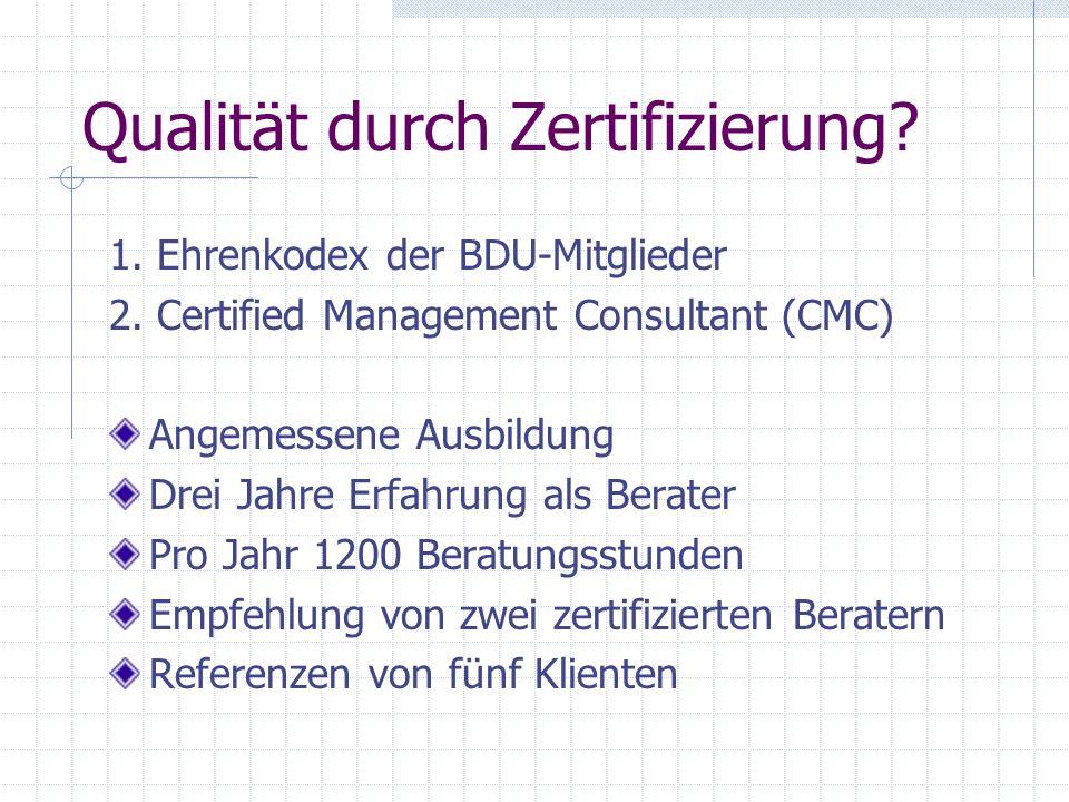 Qualität durch Zertifizierung? 1. Ehrenkodex der BDU-Mitglieder 2. Certified Management Consultant (CMC) Angemessene Ausbildung Drei Jahre Erfahrung a