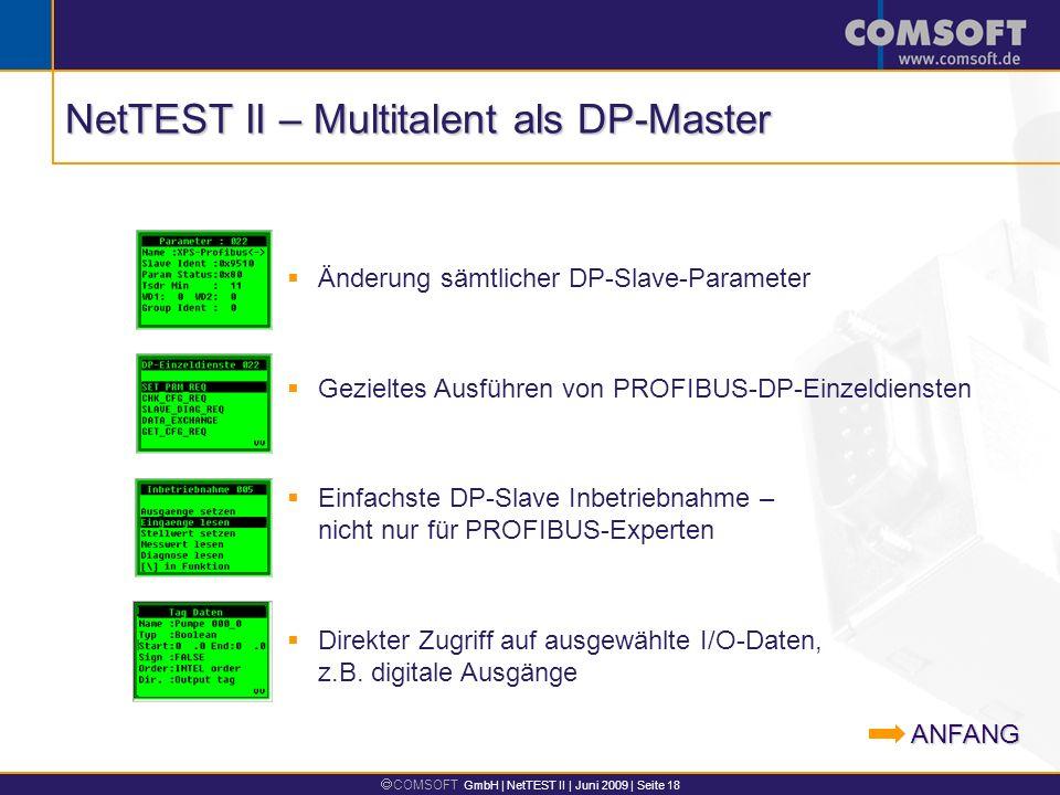COMSOFT GmbH | NetTEST II | Juni 2009 | Seite 18 Änderung sämtlicher DP-Slave-Parameter Gezieltes Ausführen von PROFIBUS-DP-Einzeldiensten Einfachste DP-Slave Inbetriebnahme – nicht nur für PROFIBUS-Experten Direkter Zugriff auf ausgewählte I/O-Daten, z.B.
