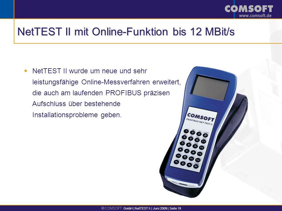 COMSOFT GmbH | NetTEST II | Juni 2009 | Seite 19 NetTEST II wurde um neue und sehr leistungsfähige Online-Messverfahren erweitert, die auch am laufenden PROFIBUS präzisen Aufschluss über bestehende Installationsprobleme geben.