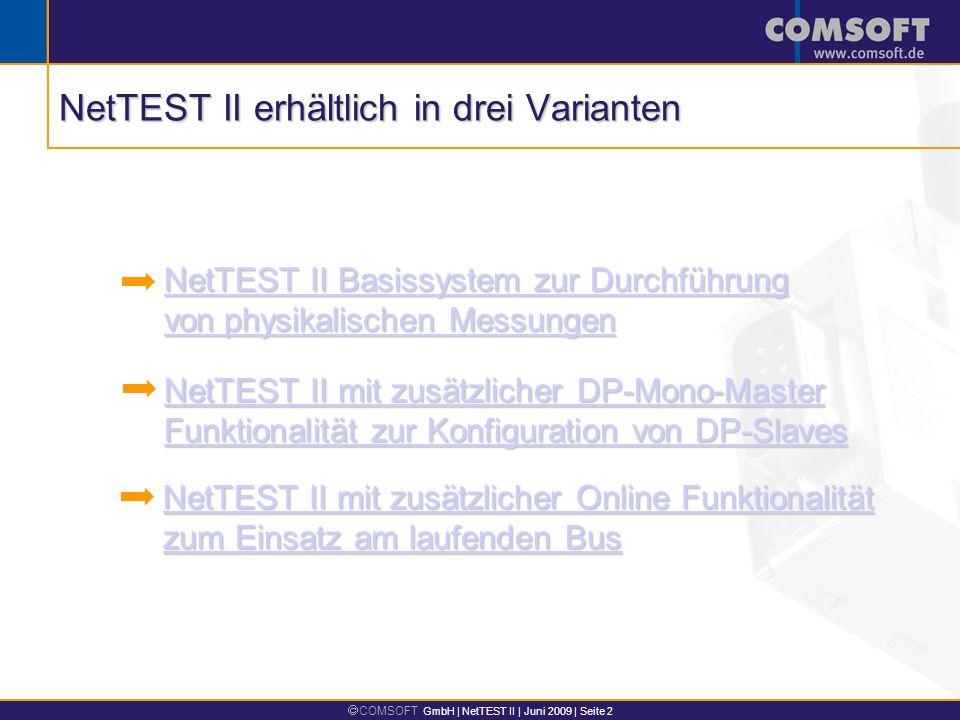COMSOFT GmbH | NetTEST II | Juni 2009 | Seite 2 NetTEST II erhältlich in drei Varianten NetTEST II mit zusätzlicher Online Funktionalität zum Einsatz am laufenden Bus NetTEST II mit zusätzlicher Online Funktionalität zum Einsatz am laufenden Bus NetTEST II mit zusätzlicher DP-Mono-Master Funktionalität zur Konfiguration von DP-Slaves NetTEST II mit zusätzlicher DP-Mono-Master Funktionalität zur Konfiguration von DP-Slaves NetTEST II Basissystem zur Durchführung von physikalischen Messungen NetTEST II Basissystem zur Durchführung von physikalischen Messungen