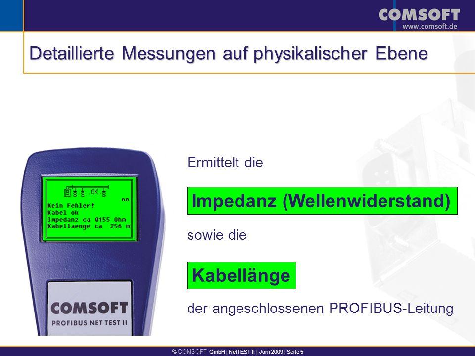 COMSOFT GmbH | NetTEST II | Juni 2009 | Seite 5 Ermittelt die Impedanz (Wellenwiderstand) Kabellänge sowie die der angeschlossenen PROFIBUS-Leitung Detaillierte Messungen auf physikalischer Ebene