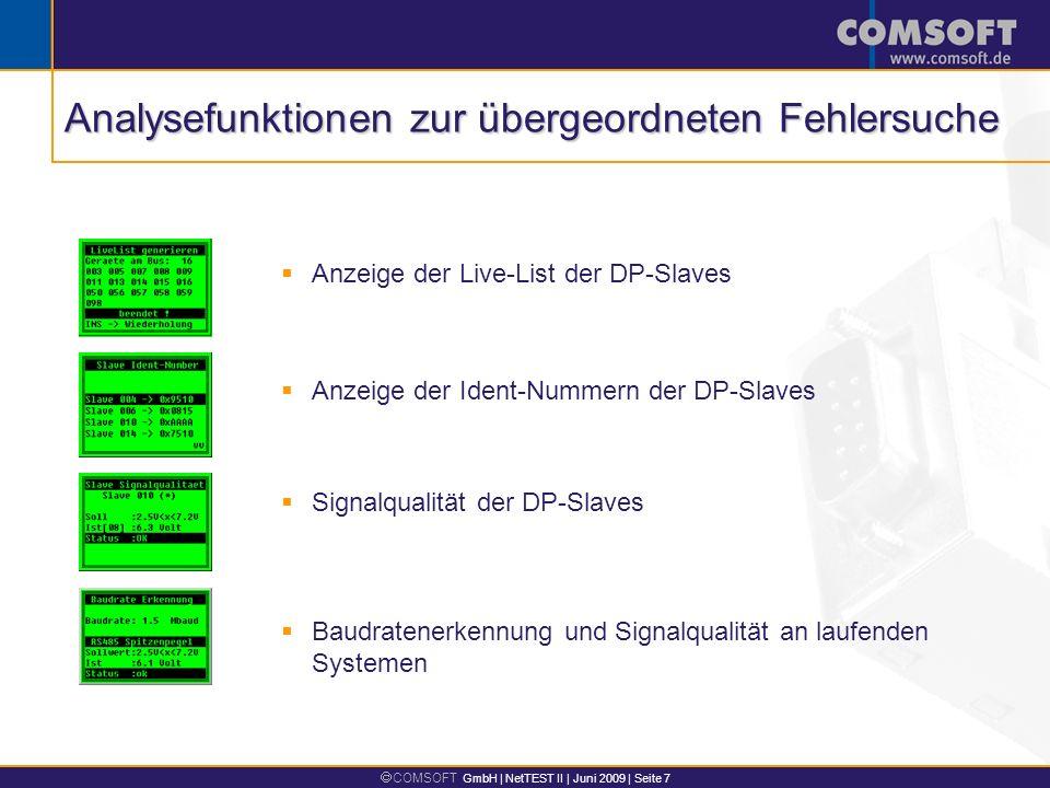 COMSOFT GmbH | NetTEST II | Juni 2009 | Seite 7 Baudratenerkennung und Signalqualität an laufenden Systemen Anzeige der Live-List der DP-Slaves Anzeige der Ident-Nummern der DP-Slaves Signalqualität der DP-Slaves Analysefunktionen zur übergeordneten Fehlersuche