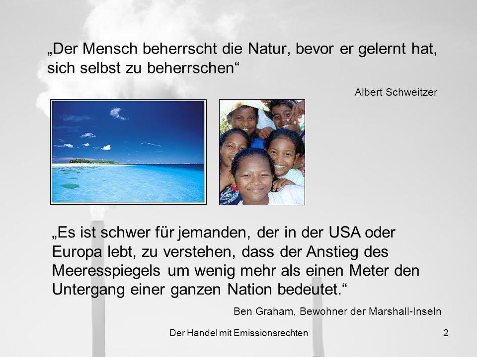 Der Handel mit Emissionsrechten2 Der Mensch beherrscht die Natur, bevor er gelernt hat, sich selbst zu beherrschen Albert Schweitzer Es ist schwer für jemanden, der in der USA oder Europa lebt, zu verstehen, dass der Anstieg des Meeresspiegels um wenig mehr als einen Meter den Untergang einer ganzen Nation bedeutet.