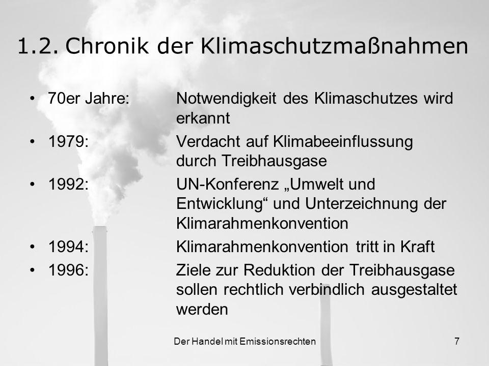 Der Handel mit Emissionsrechten7 1.2.Chronik der Klimaschutzmaßnahmen 70er Jahre:Notwendigkeit des Klimaschutzes wird erkannt 1979:Verdacht auf Klimabeeinflussung durch Treibhausgase 1992:UN-Konferenz Umwelt und Entwicklung und Unterzeichnung der Klimarahmenkonvention 1994:Klimarahmenkonvention tritt in Kraft 1996:Ziele zur Reduktion der Treibhausgase sollen rechtlich verbindlich ausgestaltet werden