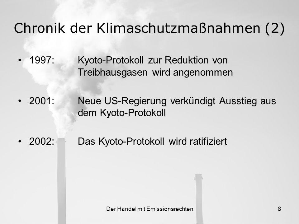 Der Handel mit Emissionsrechten8 Chronik der Klimaschutzmaßnahmen (2) 1997:Kyoto-Protokoll zur Reduktion von Treibhausgasen wird angenommen 2001:Neue US-Regierung verkündigt Ausstieg aus dem Kyoto-Protokoll 2002:Das Kyoto-Protokoll wird ratifiziert