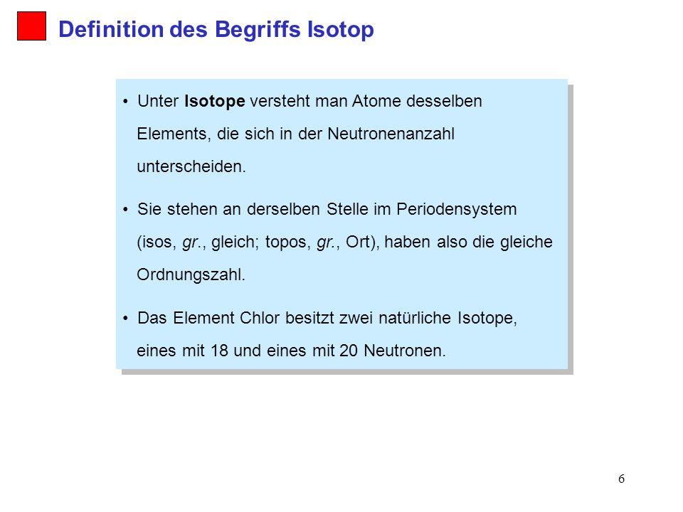 6 Definition des Begriffs Isotop Unter Isotope versteht man Atome desselben Elements, die sich in der Neutronenanzahl unterscheiden. Sie stehen an der