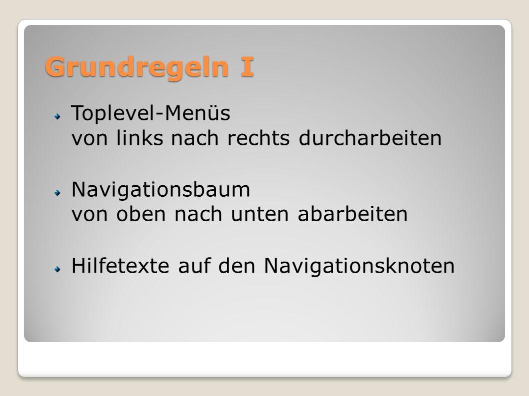 Grundregeln I Toplevel-Menüs von links nach rechts durcharbeiten Navigationsbaum von oben nach unten abarbeiten Hilfetexte auf den Navigationsknoten