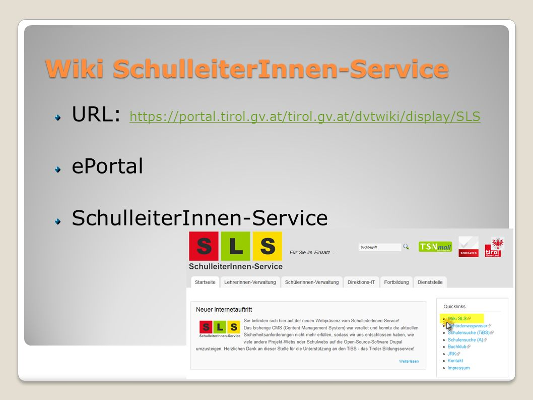 Wiki SchulleiterInnen-Service URL: https://portal.tirol.gv.at/tirol.gv.at/dvtwiki/display/SLS https://portal.tirol.gv.at/tirol.gv.at/dvtwiki/display/S