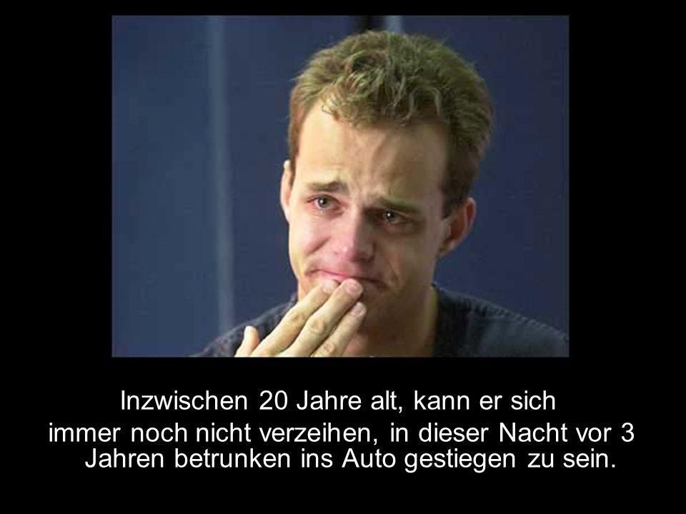 Inzwischen 20 Jahre alt, kann er sich immer noch nicht verzeihen, in dieser Nacht vor 3 Jahren betrunken ins Auto gestiegen zu sein.