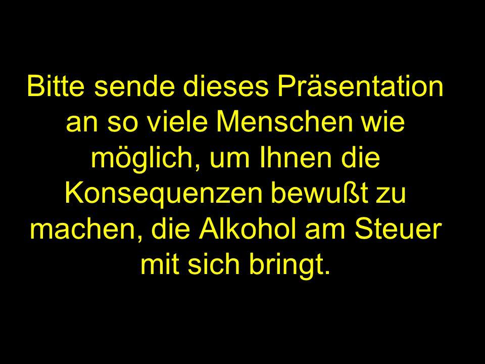 Bitte sende dieses Präsentation an so viele Menschen wie möglich, um Ihnen die Konsequenzen bewußt zu machen, die Alkohol am Steuer mit sich bringt.